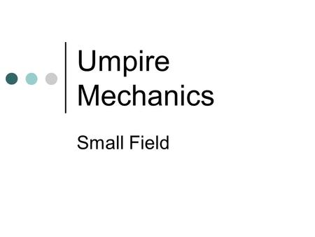 Umpire Mechanics Small Field. Basic Responsibilities Fly Balls to the Outfield - Plate Umpires Plays at the bases - Base Umpires Both Umpires need to.