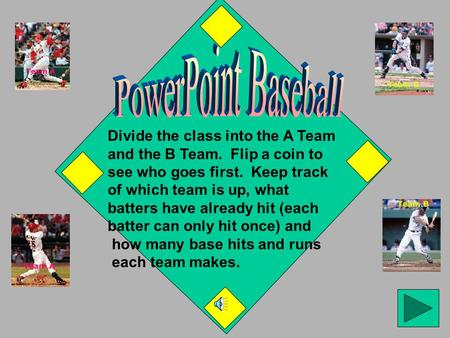 Divide the class into the A Team and the B Team. Flip a coin to see who goes first. Keep track of which team is up, what batters have already hit (each.