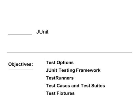 Objectives: Test Options JUnit Testing Framework TestRunners Test Cases and Test Suites Test Fixtures JUnit.