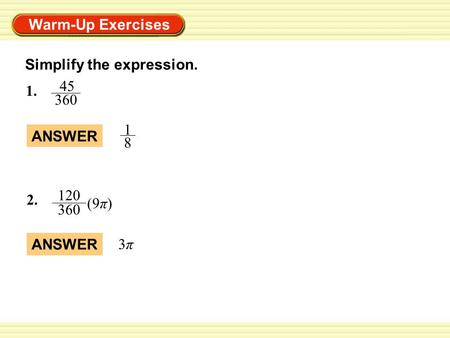 Warm-Up Exercises Simplify the expression. ANSWER 1 8 3π3π 2. 120 360 (9π) 1. 45 360.