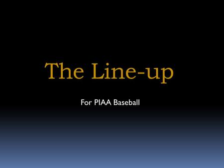 The Line-up For PIAA Baseball. The Line-up Tonight we will discuss matters involving the line-up, including: What information must we see on a line-up.