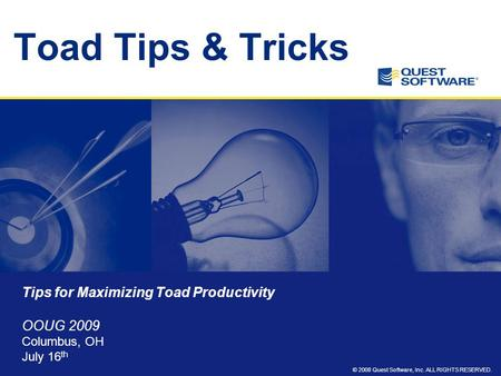 © 2008 Quest Software, Inc. ALL RIGHTS RESERVED. Toad Tips & Tricks Tips for Maximizing Toad Productivity OOUG 2009 Columbus, OH July 16 th.