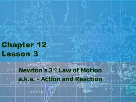 Chapter 12 Lesson 3 Newton's 3 rd Law of Motion a.k.a. - Action and Reaction.