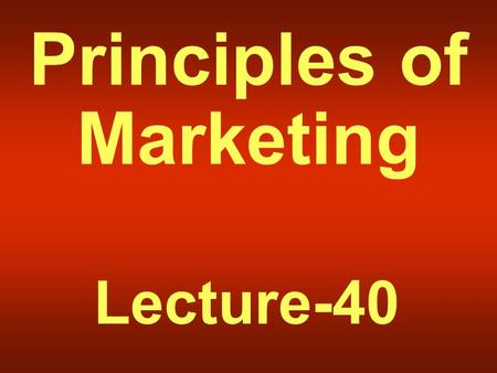 Principles of Marketing Lecture-40. Summary of Lecture-39.