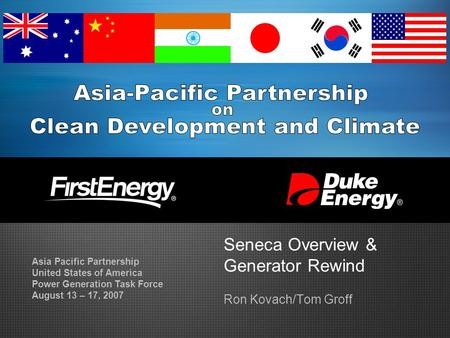 Seneca Overview & Generator Rewind Ron Kovach/Tom Groff Asia Pacific Partnership United States of America Power Generation Task Force August 13 – 17, 2007.