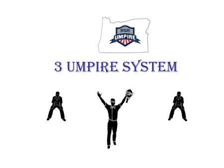 3 umpire system. STARTING POSITION 18-21 FEET NO ONE GOES OUT HP ROTATES TO 3B 1B ROTATES TO HOME.