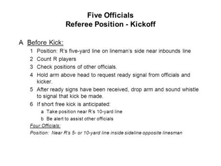 Five Officials Referee Position - Kickoff ABefore Kick: 1Position: R's five-yard line on lineman's side near inbounds line 2Count R players 3Check positions.