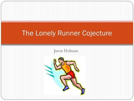 Jason Holman The Lonely Runner Cojecture. Areas Number Theory Diophantine Equations Graph Theory Open questions in this area Traces of combinatorics Logic.