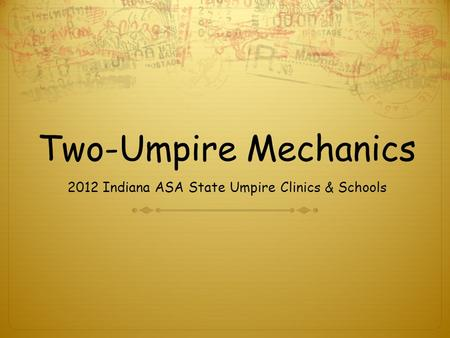 Two-Umpire Mechanics 2012 Indiana ASA State Umpire Clinics & Schools.