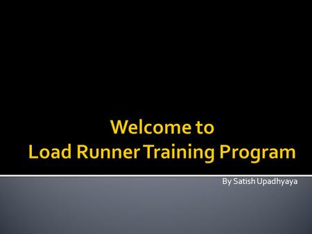 By Satish Upadhyaya.  Software performance testing  Performance testing types  Load testing  Introduction to LoadRunner  LoadRunner Architecture.