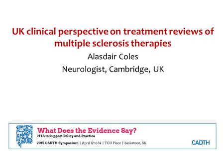 UK clinical perspective on treatment reviews of multiple sclerosis therapies Alasdair Coles Neurologist, Cambridge, UK.