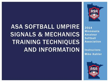 2014 Minnesota Amateur Softball Association Instructors: Mike Kahler ASA SOFTBALL UMPIRE SIGNALS & MECHANICS TRAINING TECHNIQUES AND INFORMATION.