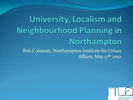 Bob Colenutt, Northampton Institute for Urban Affairs, May 17 th 2012.