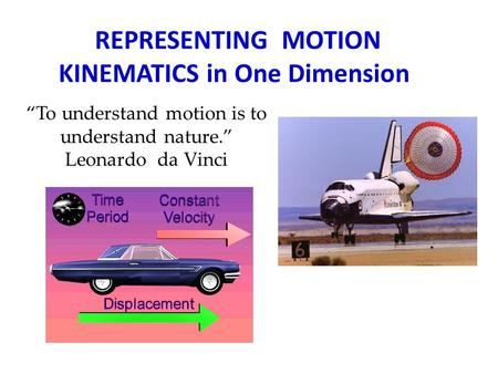 "REPRESENTING MOTION KINEMATICS in One Dimension ""To understand motion is to understand nature."" Leonardo da Vinci."