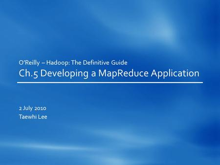 O'Reilly – Hadoop: The Definitive Guide Ch.5 Developing a MapReduce Application 2 July 2010 Taewhi Lee.