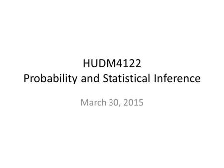 HUDM4122 Probability and Statistical Inference March 30, 2015.
