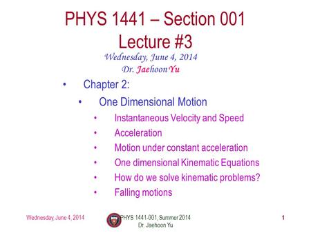 Wednesday, June 4, 2014PHYS 1441-001, Summer 2014 Dr. Jaehoon Yu 1 PHYS 1441 – Section 001 Lecture #3 Wednesday, June 4, 2014 Dr. Jaehoon Yu Chapter 2: