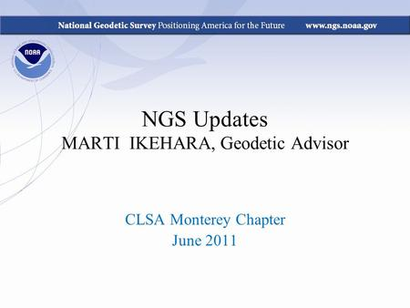 NGS Updates MARTI IKEHARA, Geodetic Advisor CLSA Monterey Chapter June 2011.