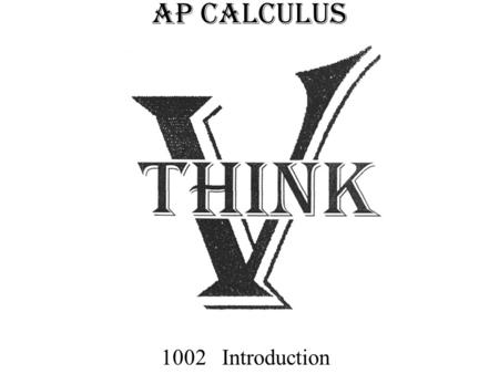 AP CALCULUS 1002 Introduction. Purpose of Mathematics To explain To predict To control.