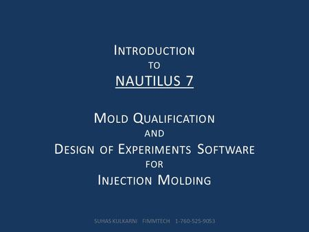 I NTRODUCTION TO NAUTILUS 7 M OLD Q UALIFICATION AND D ESIGN OF E XPERIMENTS S OFTWARE FOR I NJECTION M OLDING SUHAS KULKARNI FIMMTECH 1-760-525-9053.