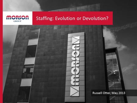 Russell Otter, May 2013 Staffing: Evolution or Devolution?