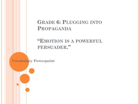 "G RADE 6: P LUGGING INTO P ROPAGANDA ""E MOTION IS A POWERFUL PERSUADER."" Vocabulary Powerpoint."