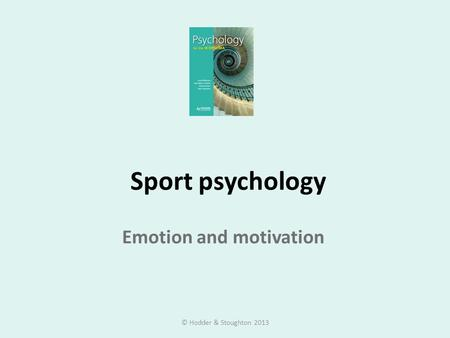 Sport psychology Emotion and motivation © Hodder & Stoughton 2013.