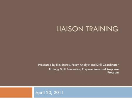 LIAISON TRAINING April 20, 2011 Presented by Elin Storey, Policy Analyst and Drill Coordinator Ecology Spill Prevention, Preparedness and Response Program.