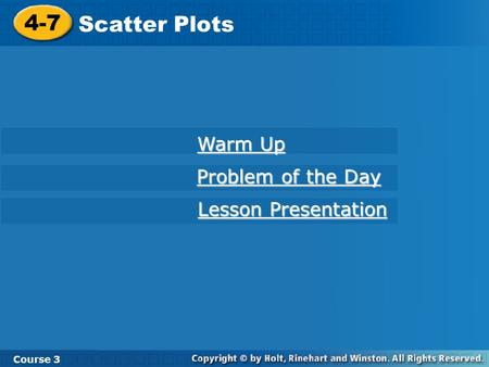 4-7 Scatter Plots Course 3 Warm Up Warm Up Problem of the Day Problem of the Day Lesson Presentation Lesson Presentation.