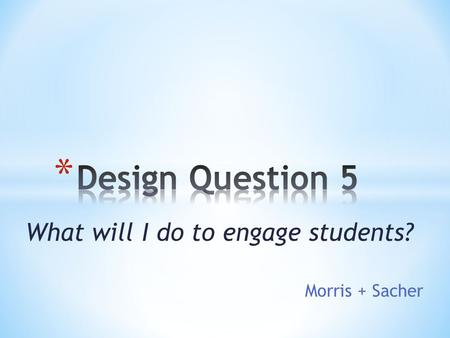 What will I do to engage students? Morris + Sacher.