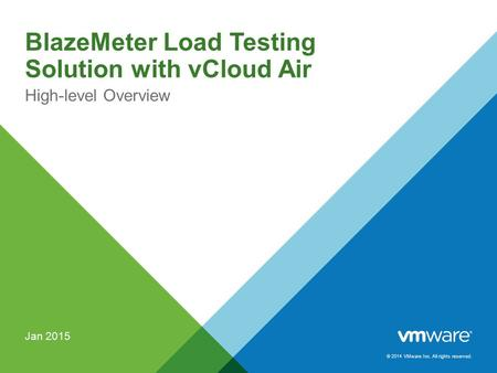 © 2014 VMware Inc. All rights reserved. BlazeMeter Load Testing Solution with vCloud Air High-level Overview Jan 2015.