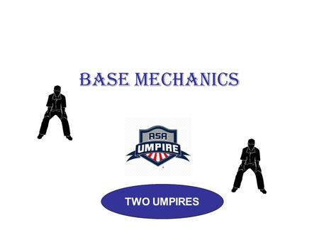 BASE MECHANICS TWO UMPIRES. FAST PITCH NO RUNNERS ON READY POSITION 18-21 FEET BEYOND 1B.