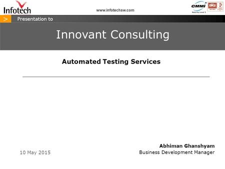 > www.infotechsw.com 10 May 2015 > Presentation to Abhiman Ghanshyam Business Development Manager Innovant Consulting www.infotechsw.com Automated Testing.