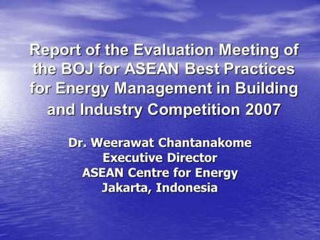 Report of the Evaluation Meeting of the BOJ for ASEAN Best Practices for Energy Management in Building and Industry Competition 2007 Dr. Weerawat Chantanakome.