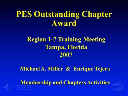 PES Outstanding Chapter Award Michael A. Miller & Enrique Tejera Membership and Chapters Activities Region 1-7 Training Meeting Tampa, Florida 2007.