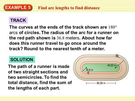 EXAMPLE 5 Find arc lengths to find distance TRACK The curves at the ends of the track shown are 180° arcs of circles. The radius of the arc for a runner.