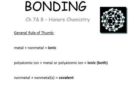 BONDING Ch 7& 8 – Honors Chemistry General Rule of Thumb: metal + nonmetal = ionic polyatomic ion + metal or polyatomic ion = ionic (both) nonmetal + nonmetal(s)