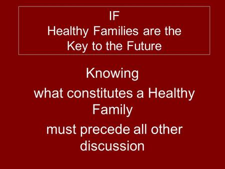 IF Healthy Families are the Key to the Future Knowing what constitutes a Healthy Family must precede all other discussion.