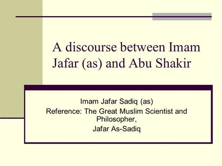 A discourse between Imam Jafar (as) and Abu Shakir Imam Jafar Sadiq (as) Reference: The Great Muslim Scientist and Philosopher, Jafar As-Sadiq.