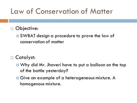 Law of Conservation of Matter  Objective:  SWBAT design a procedure to prove the law of conservation of matter  Catalyst:  Why did Mr. Jhaveri have.
