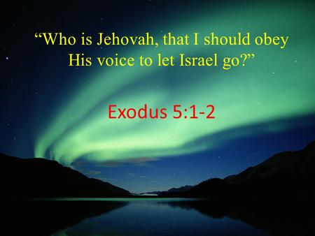 """Who is Jehovah, that I should obey His voice to let Israel go?"" Exodus 5:1-2."