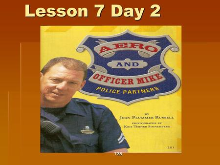 Lesson 7 Day 2 T38. Question of the Day  What questions would you like to ask a police officer? (Think: a police officer's job is to protect the community.