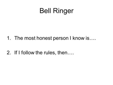 Bell Ringer 1.The most honest person I know is…. 2.If I follow the rules, then….