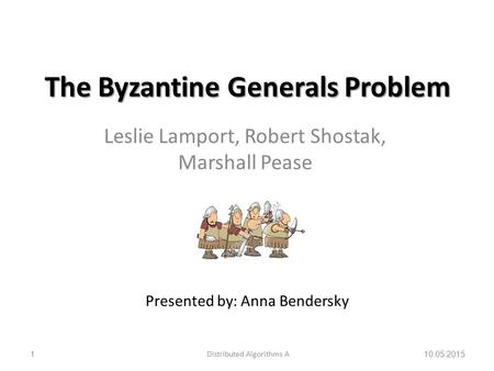 The Byzantine Generals Problem Leslie Lamport, Robert Shostak, Marshall Pease 10.05.2015Distributed Algorithms A1 Presented by: Anna Bendersky.