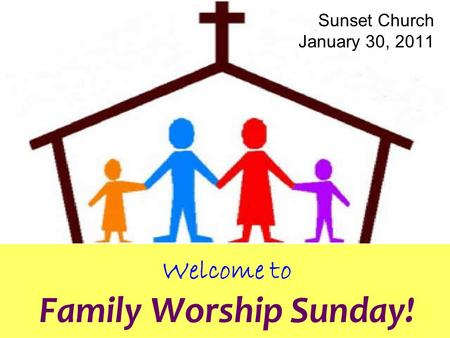 Welcome to Family Worship Sunday! Sunset Church January 30, 2011.