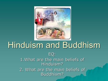 Hinduism and Buddhism EQ: 1.What are the main beliefs of Hinduism?