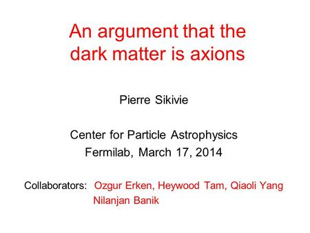 An argument that the dark matter is axions Pierre Sikivie Center for <strong>Particle</strong> Astrophysics Fermilab, March 17, 2014 Collaborators: Ozgur Erken, Heywood.