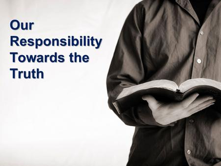 "Our Responsibility Towards the Truth. ""What is the Truth?"" ""If you abide in My word, you are My disciples indeed. And you shall know the truth, and the."