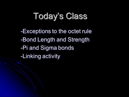Today's Class -Exceptions to the octet rule -Bond Length and Strength -Pi and Sigma bonds -Linking activity.