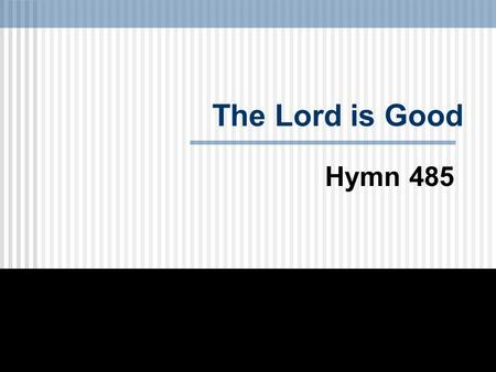 The Lord is Good Hymn 485.